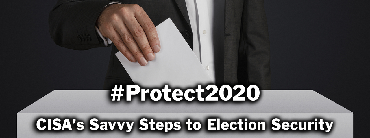 #Protect2020, CISA's Savvy Steps to Election Security